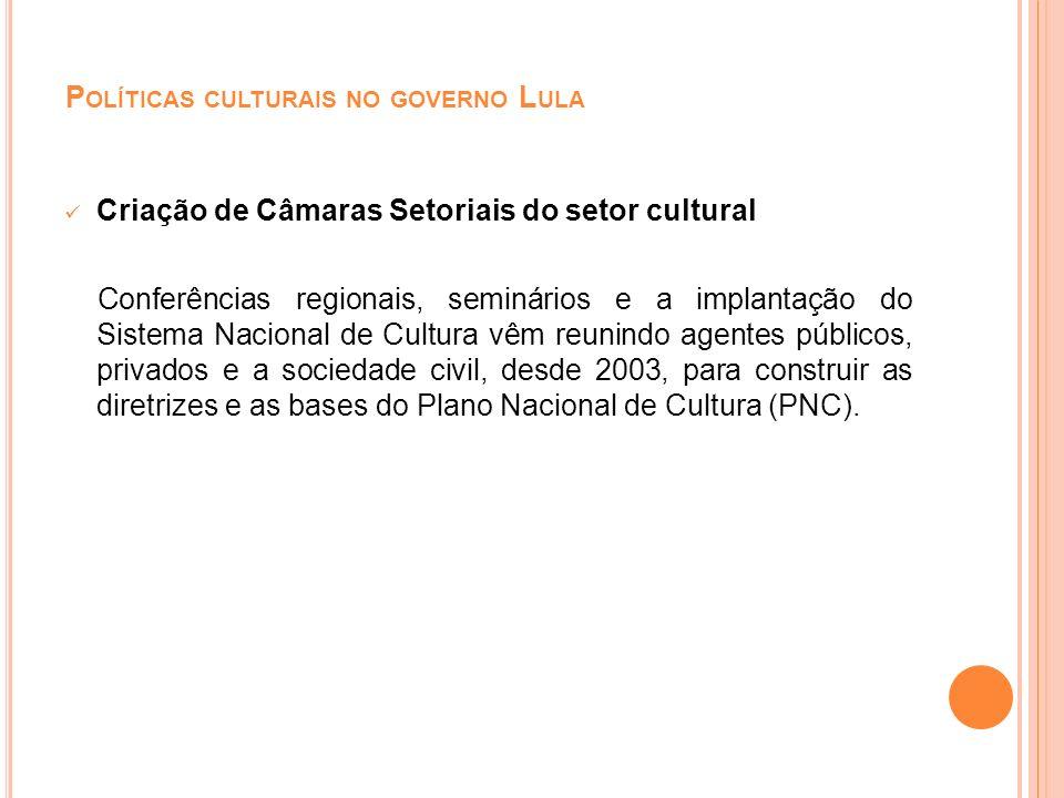 P OLÍTICAS CULTURAIS NO GOVERNO L ULA Criação de Câmaras Setoriais do setor cultural Conferências regionais, seminários e a implantação do Sistema Nac