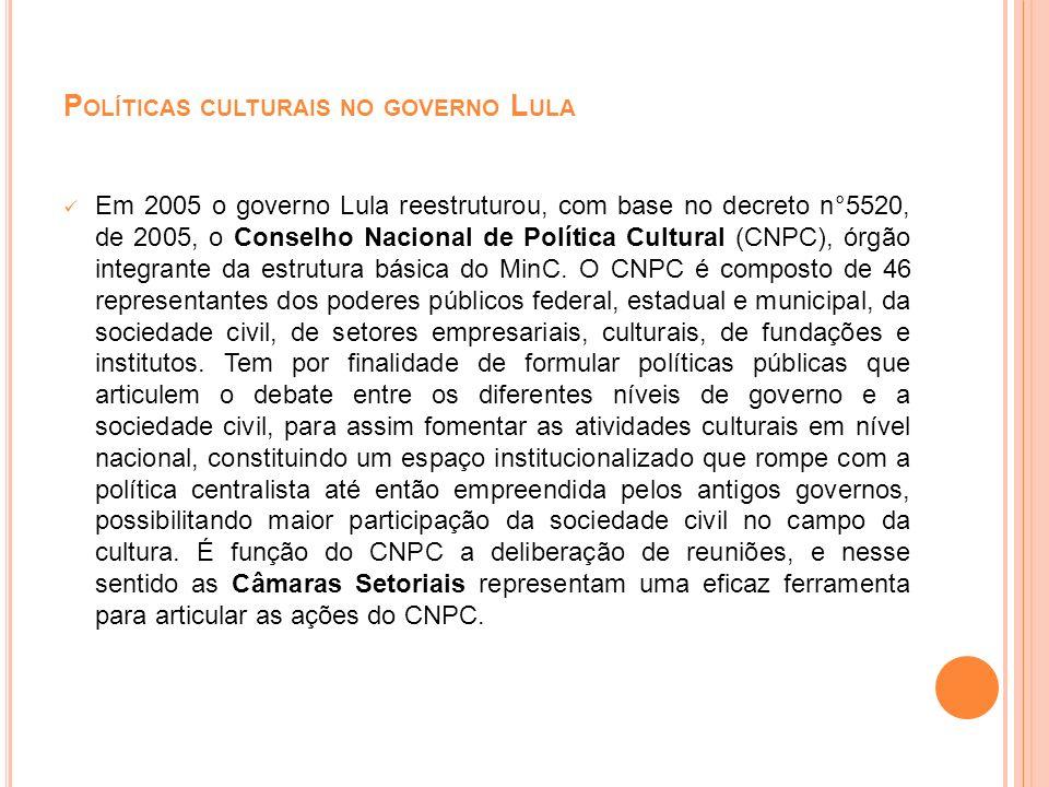 P OLÍTICAS CULTURAIS NO GOVERNO L ULA Em 2005 o governo Lula reestruturou, com base no decreto n°5520, de 2005, o Conselho Nacional de Política Cultur
