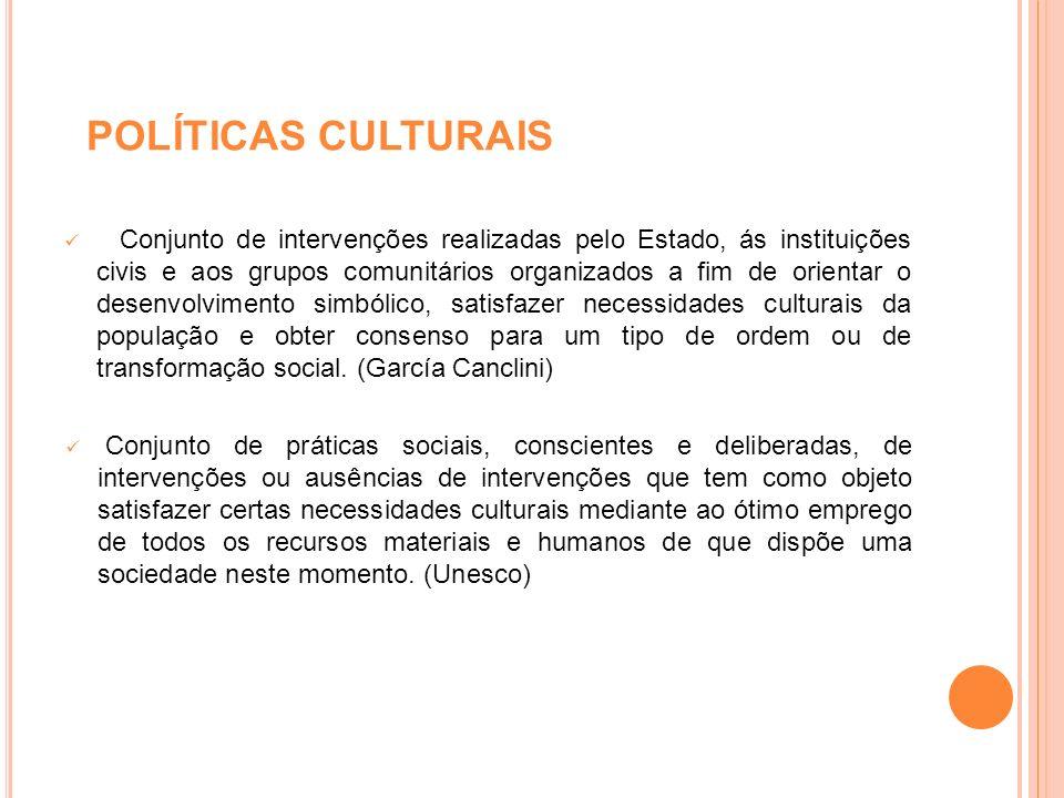 POLÍTICAS CULTURAIS Conjunto de intervenções realizadas pelo Estado, ás instituições civis e aos grupos comunitários organizados a fim de orientar o d