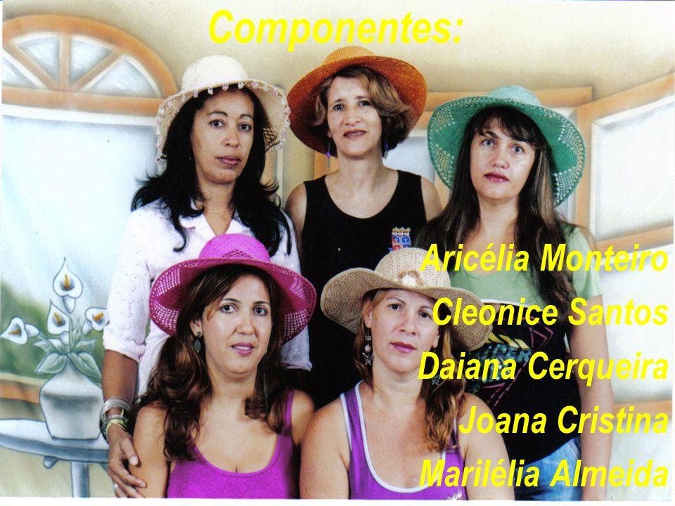 Componentes: Aricélia Monteiro Cleonice Santos Daiana Cerqueira Joana Cristina Marilélia Almeida