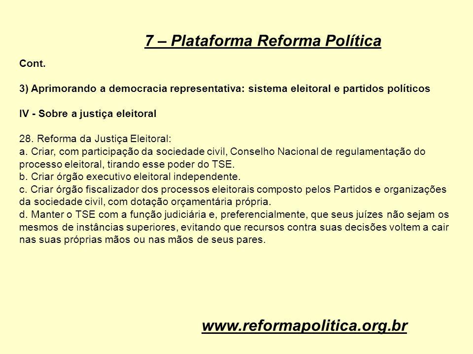 7 – Plataforma Reforma Política Cont. 3) Aprimorando a democracia representativa: sistema eleitoral e partidos políticos IV - Sobre a justiça eleitora
