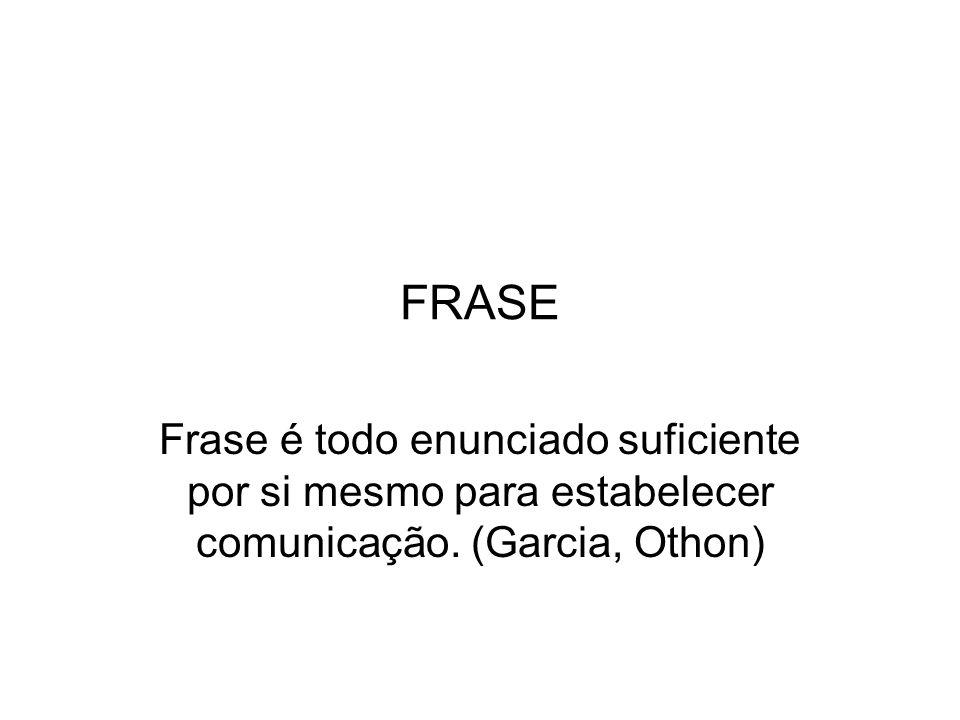 FRASE Frase é todo enunciado suficiente por si mesmo para estabelecer comunicação. (Garcia, Othon)