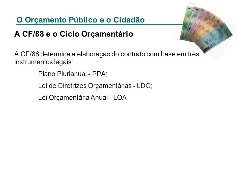 O Orçamento Público e o Cidadão A CF/88 e o Ciclo Orçamentário A CF/88 determina a elaboração do contrato com base em três instrumentos legais: Plano