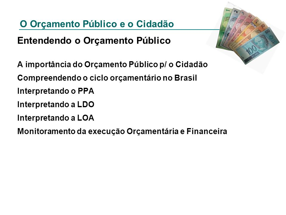 O Orçamento Público e o Cidadão Lei de Diretrizes Orçamentárias Define metas e prioridades para a administração pública a partir do PPA, assim como orientações para a Lei Orçamentária.