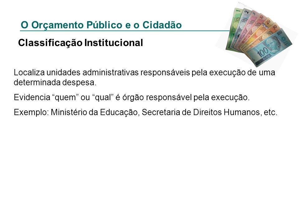 O Orçamento Público e o Cidadão Classificação Institucional Localiza unidades administrativas responsáveis pela execução de uma determinada despesa. E