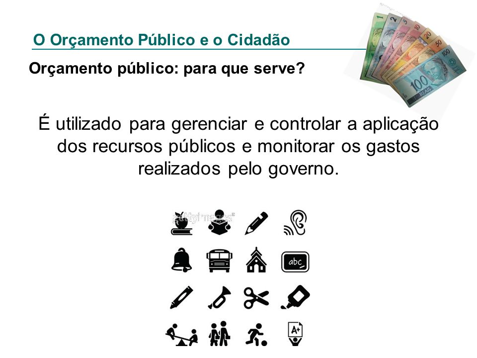O Orçamento Público e o Cidadão Orçamento público: para que serve? É utilizado para gerenciar e controlar a aplicação dos recursos públicos e monitora