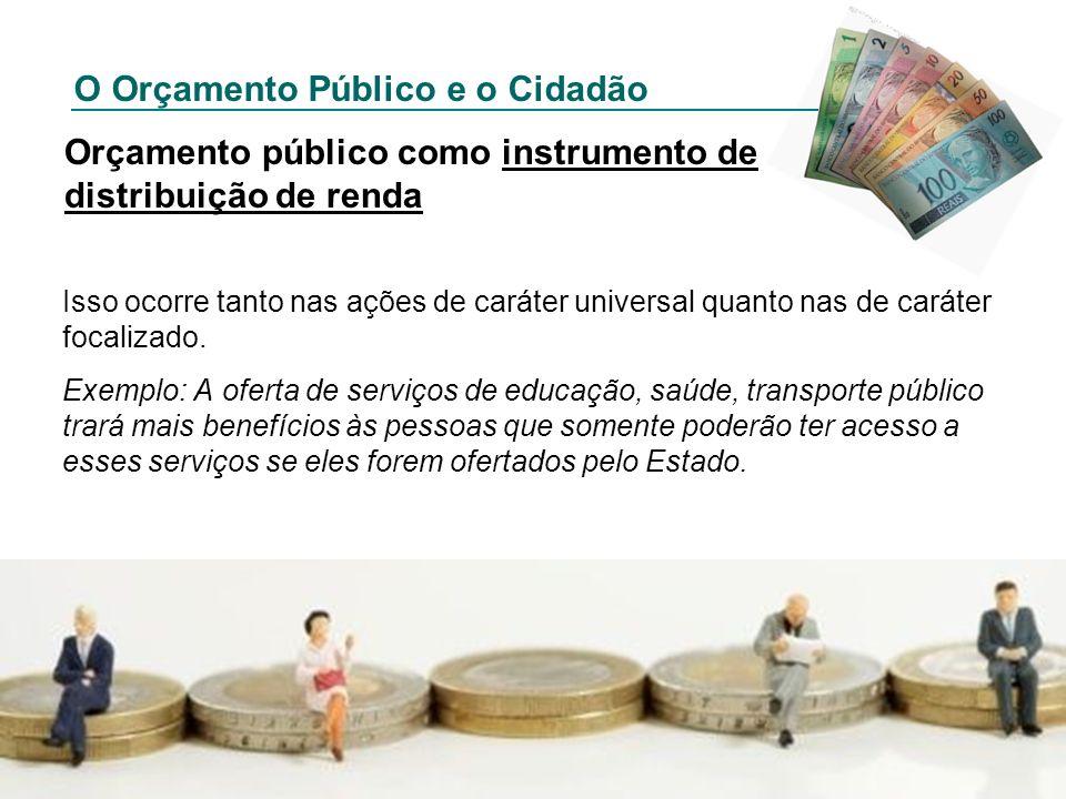 O Orçamento Público e o Cidadão Orçamento público como instrumento de distribuição de renda Isso ocorre tanto nas ações de caráter universal quanto na
