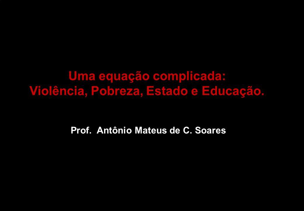 Uma equação complicada: Violência, Pobreza, Estado e Educação. Prof. Antônio Mateus de C. Soares