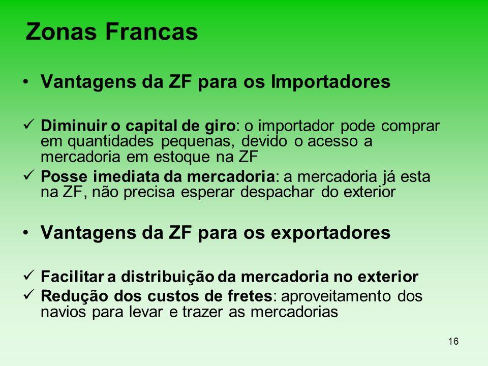 16 Zonas Francas Vantagens da ZF para os Importadores Diminuir o capital de giro: o importador pode comprar em quantidades pequenas, devido o acesso a