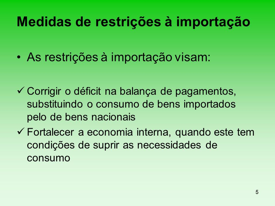 5 Medidas de restrições à importação As restrições à importação visam: Corrigir o déficit na balança de pagamentos, substituindo o consumo de bens imp