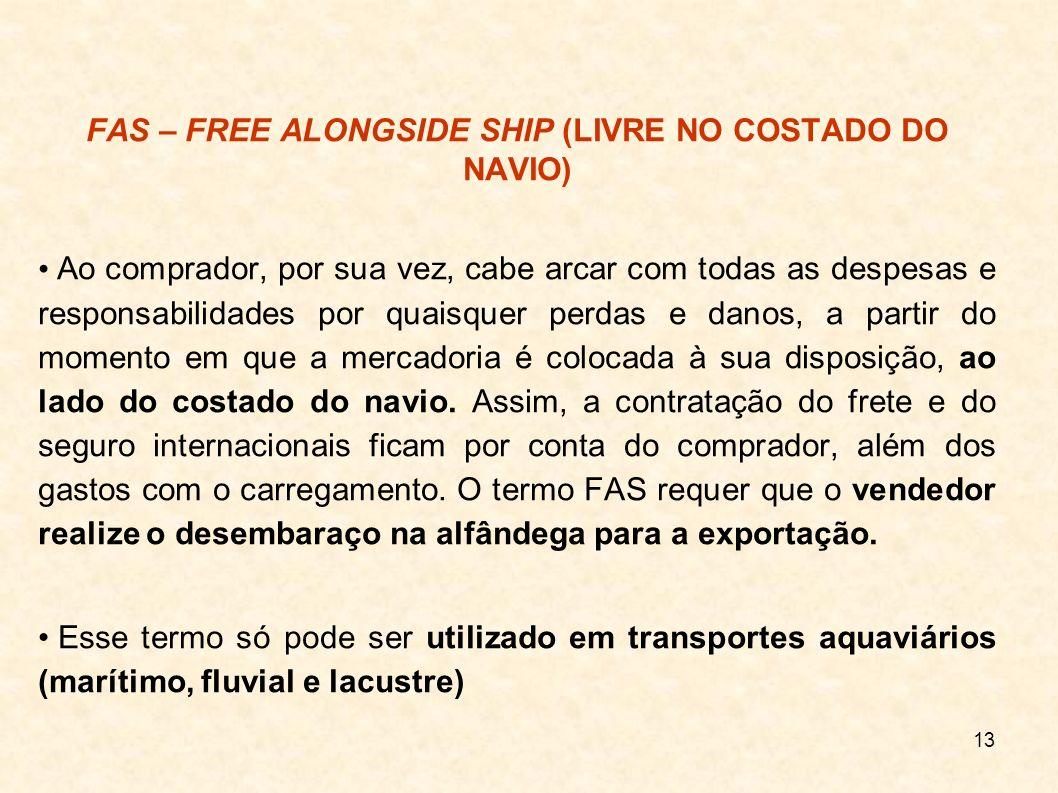 13 FAS – FREE ALONGSIDE SHIP (LIVRE NO COSTADO DO NAVIO) Ao comprador, por sua vez, cabe arcar com todas as despesas e responsabilidades por quaisquer