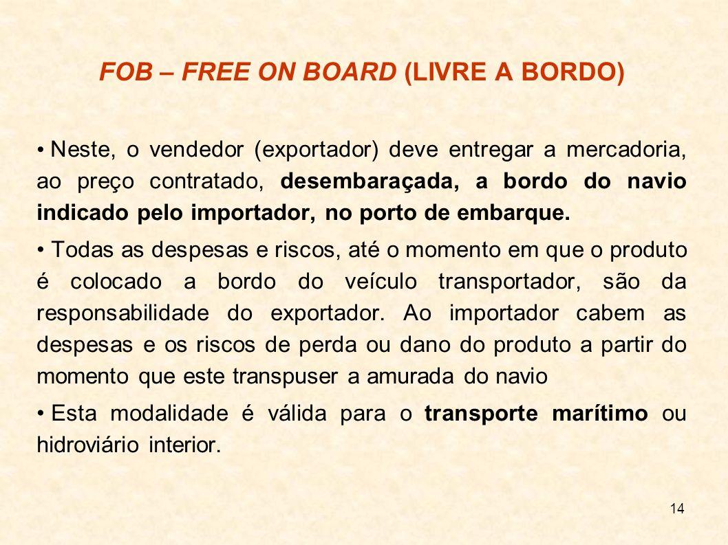 14 FOB – FREE ON BOARD (LIVRE A BORDO) Neste, o vendedor (exportador) deve entregar a mercadoria, ao preço contratado, desembaraçada, a bordo do navio