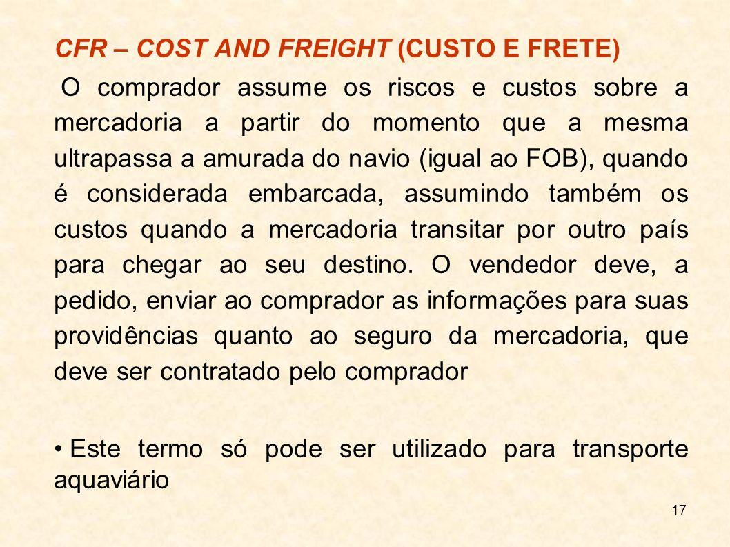18 CIF – COST, INSURANCE AND FREIGHT (CUSTO, SEGURO E FRETE) O termo CIF significa que a obrigação do vendedor, estipulada em contrato, estará cumprida quando a mercadoria ultrapassar a amurada do navio no porto de embarque nomeado.