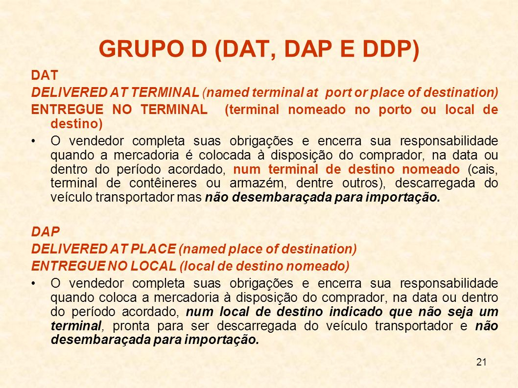 21 GRUPO D (DAT, DAP E DDP) DAT DELIVERED AT TERMINAL (named terminal at port or place of destination) ENTREGUE NO TERMINAL (terminal nomeado no porto