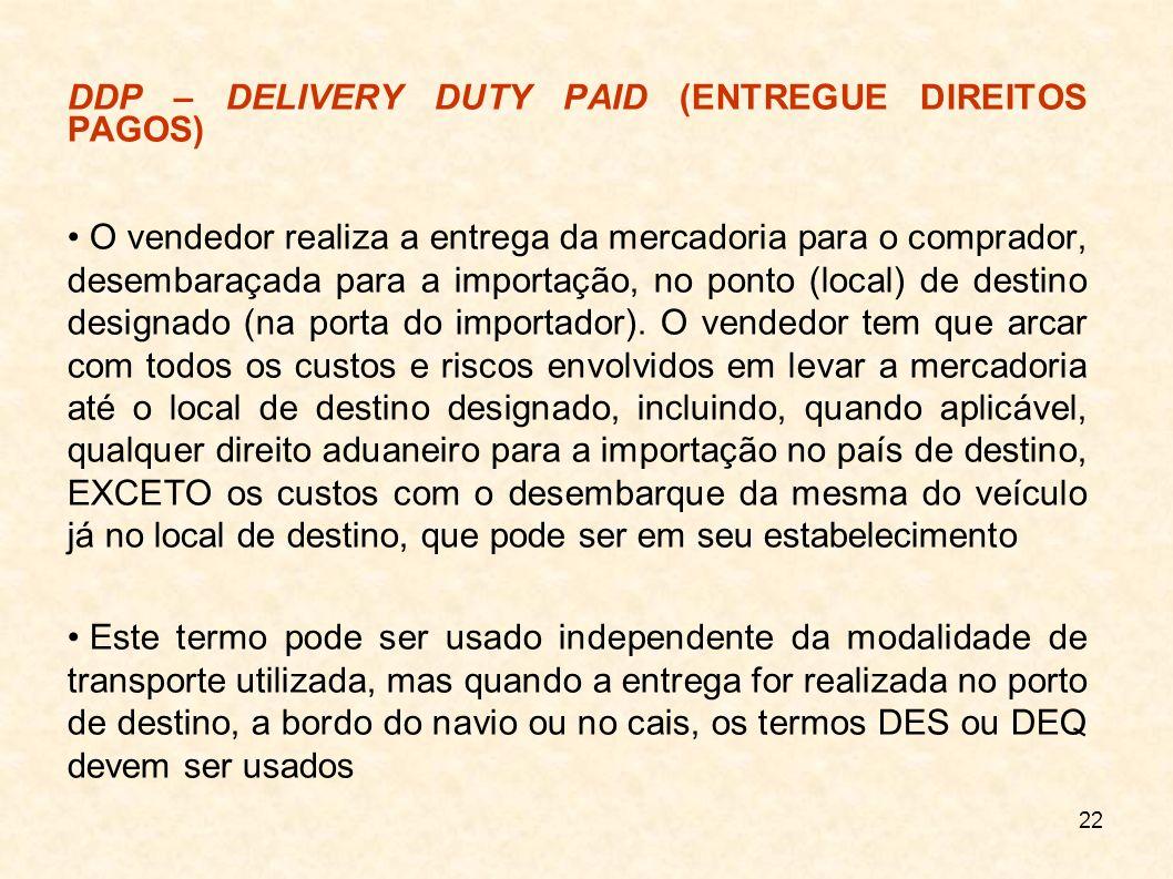 23 DDP – DELIVERED DUTY PAID (ENTREGUE DIREITOS PAGOS) O exportador assume o compromisso de entregar a mercadoria, desembaraçada para importação, no local designado pelo importador, pagando todas as despesas, inclusive impostos e outros encargos de importação, além do frete interno no Brasil até o local designado pelo importador Não é de responsabilidade do exportador, porém, o desembarque da mercadoria no estabelecimento do importador Este termo pode ser utilizado com qualquer modalidade de transporte, mas quando a mercadoria for entregue no porto de destino, a bordo do navio ou no cais, os termos DES ou DEQ devem ser utilizados Trata-se do INCOTERM que estabelece o maior grau de compromissos para o exportador