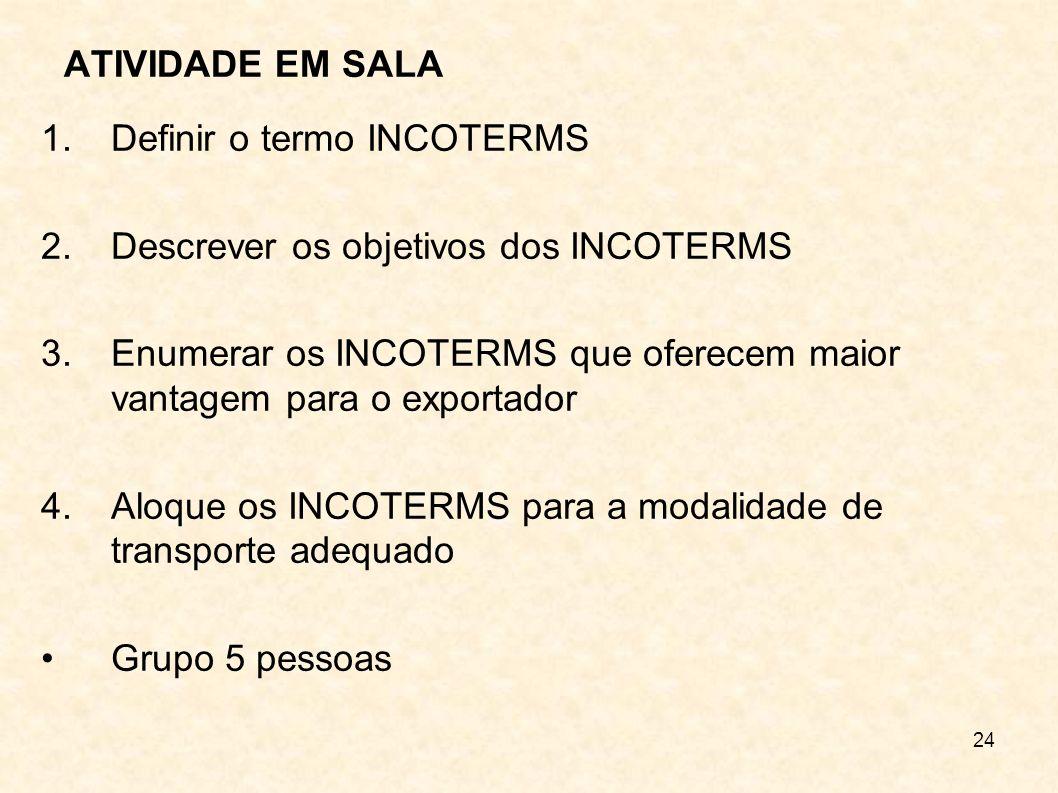 24 ATIVIDADE EM SALA 1.Definir o termo INCOTERMS 2.Descrever os objetivos dos INCOTERMS 3.Enumerar os INCOTERMS que oferecem maior vantagem para o exp