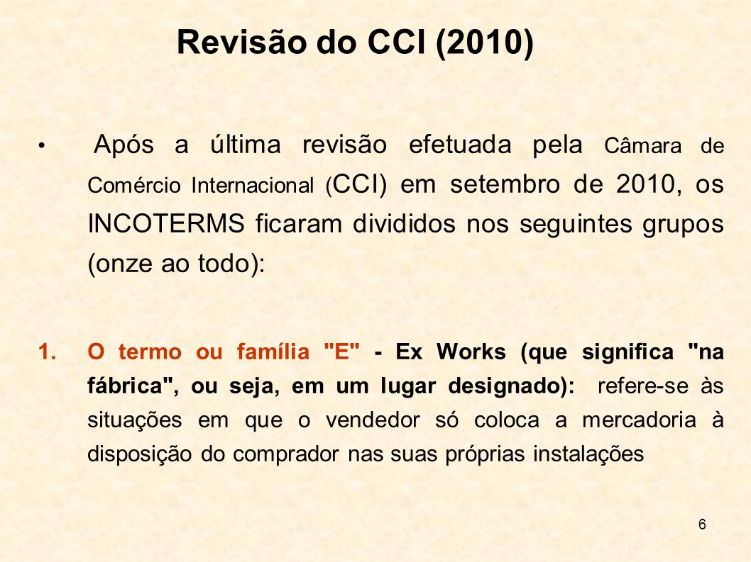 7 2.Os termos ou família F (FCA, FAS e FOB): indicam que o vendedor é obrigado a entregar as mercadorias a um transportador ou em um local designado pelo comprador, ainda no país de exportação, sem que o frete internacional seja pago pelo exportador Revisão do CCI (2010)