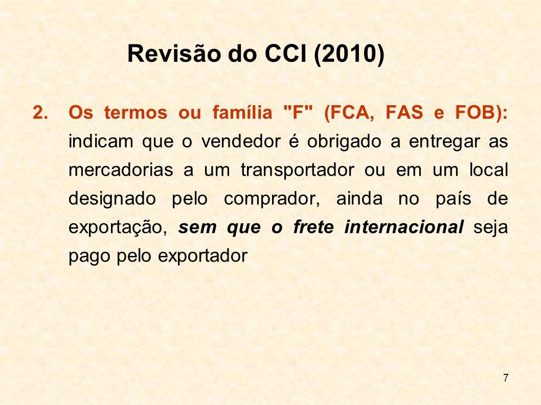 8 3.Os termos C (CFR, CIF, CPT e CIP): significam que o vendedor tem a obrigação de contratar o transporte, mas sem assumir os riscos de perda ou dano da mercadoria (durante o transporte), nem encargos adicionais derivados de ocorrências posteriores ao embarque ou à expedição, ou seja, o frete internacional está pago pelo exportador, mas quem assume os riscos pela viagem internacional é o importador Os termos F e E são considerados termos de partida, pois o risco é transferido do exportador para o importador ainda no país de origem Revisão do CCI (2010)