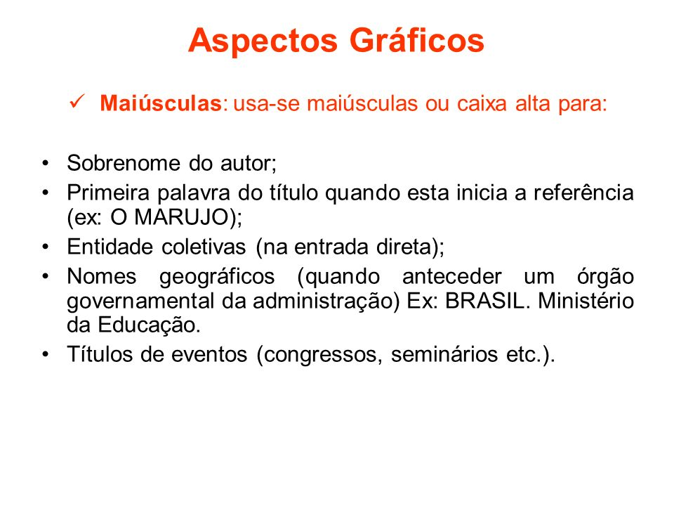 Aspectos Gráficos Maiúsculas: usa-se maiúsculas ou caixa alta para: Sobrenome do autor; Primeira palavra do título quando esta inicia a referência (ex