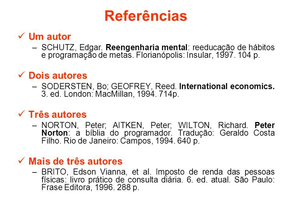 Referências Um autor –SCHUTZ, Edgar. Reengenharia mental: reeducação de hábitos e programação de metas. Florianópolis: Insular, 1997. 104 p. Dois auto