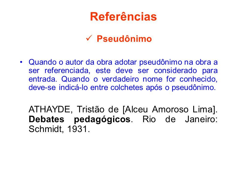 Referências Pseudônimo Quando o autor da obra adotar pseudônimo na obra a ser referenciada, este deve ser considerado para entrada. Quando o verdadeir