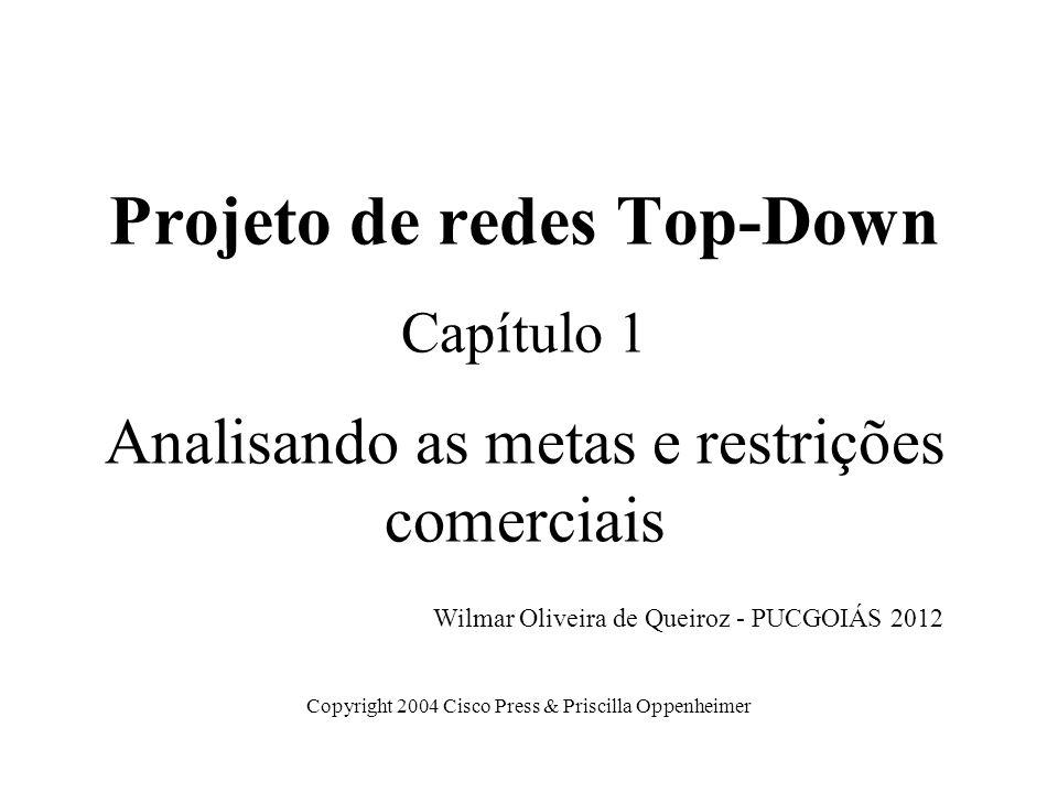 Projeto de redes Top-Down Capítulo 1 Analisando as metas e restrições comerciais Copyright 2004 Cisco Press & Priscilla Oppenheimer Wilmar Oliveira de