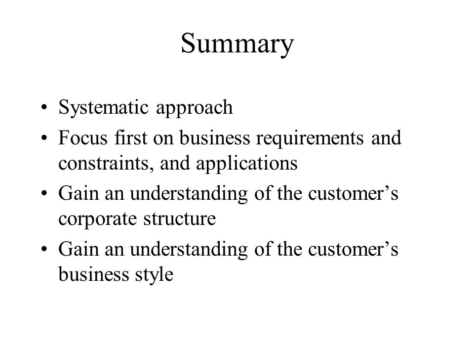 Summary Systematic approach Focus first on business requirements and constraints, and applications Gain an understanding of the customers corporate st