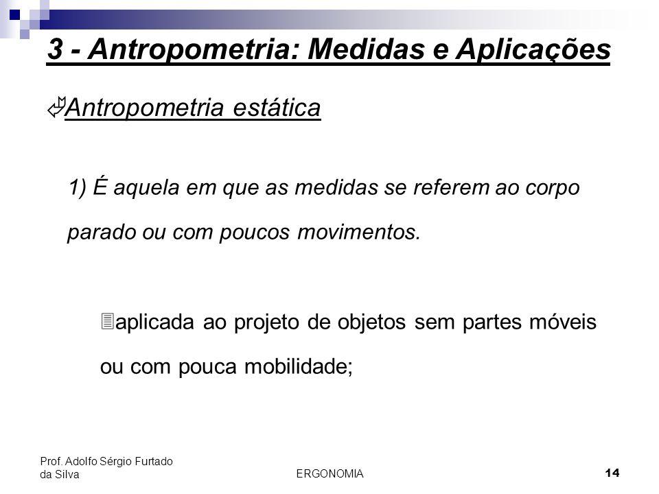 ERGONOMIA 14 Prof. Adolfo Sérgio Furtado da Silva à Antropometria estática 1) É aquela em que as medidas se referem ao corpo parado ou com poucos movi