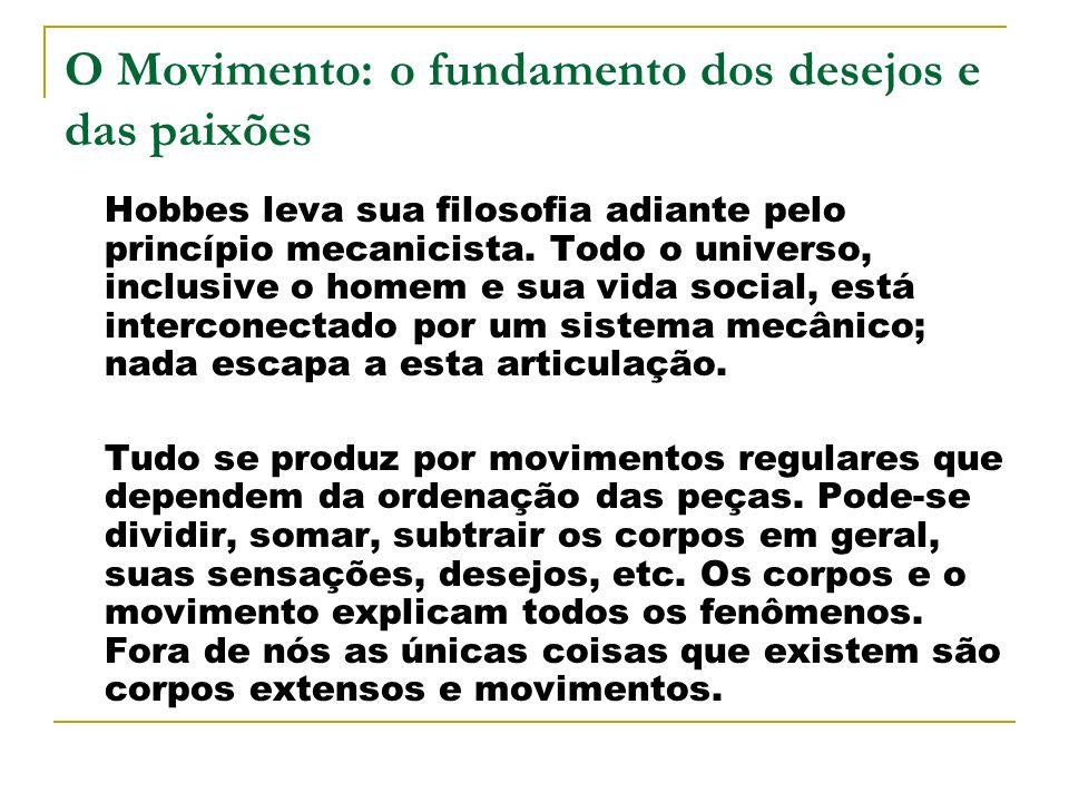 O Movimento: o fundamento dos desejos e das paixões Hobbes leva sua filosofia adiante pelo princípio mecanicista. Todo o universo, inclusive o homem e
