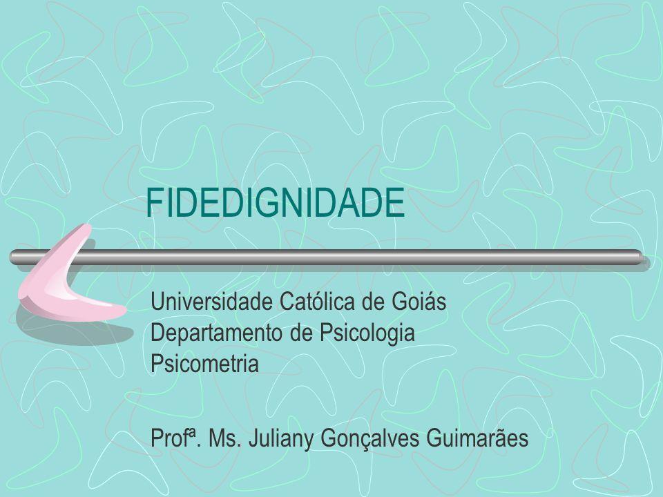 FIDEDIGNIDADE Universidade Católica de Goiás Departamento de Psicologia Psicometria Profª. Ms. Juliany Gonçalves Guimarães