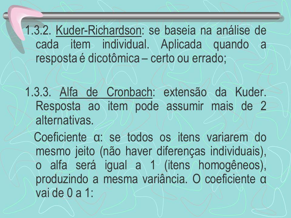 1.3.2. Kuder-Richardson: se baseia na análise de cada item individual. Aplicada quando a resposta é dicotômica – certo ou errado; 1.3.3. Alfa de Cronb