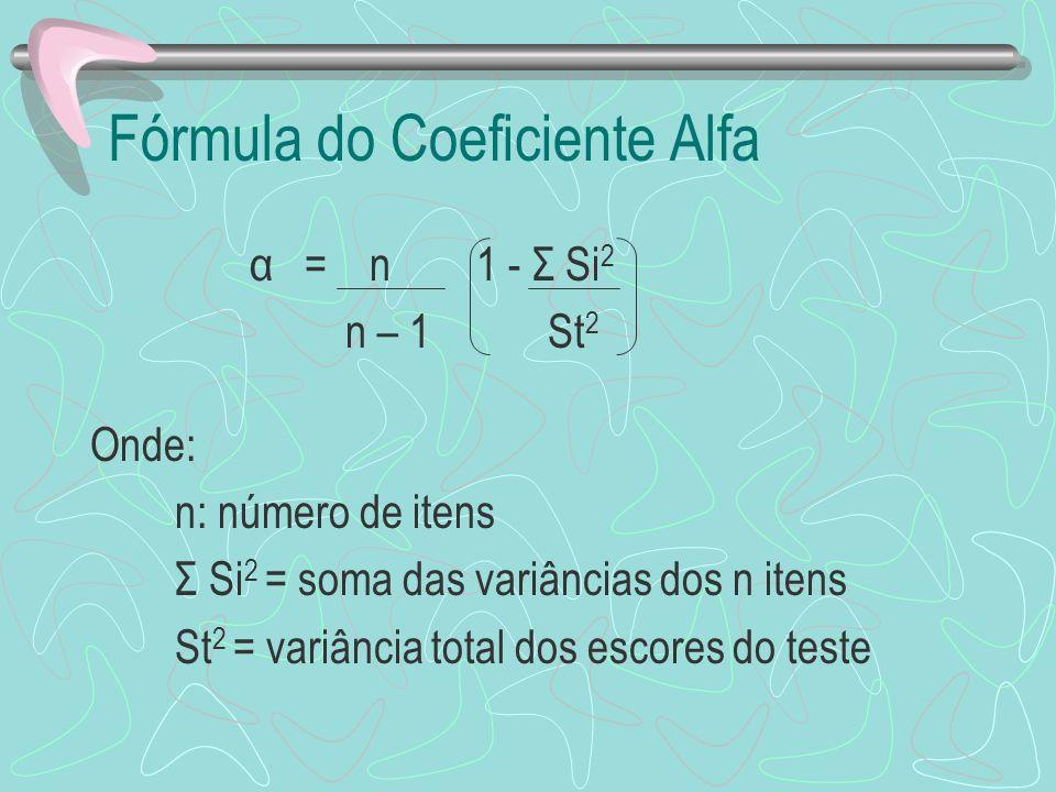 Fórmula do Coeficiente Alfa α = n 1 - Σ Si 2 n – 1 St 2 Onde: n: número de itens Σ Si 2 = soma das variâncias dos n itens St 2 = variância total dos e
