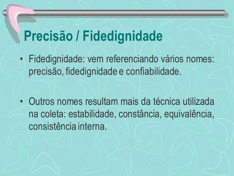 Precisão / Fidedignidade Fidedignidade: vem referenciando vários nomes: precisão, fidedignidade e confiabilidade. Outros nomes resultam mais da técnic