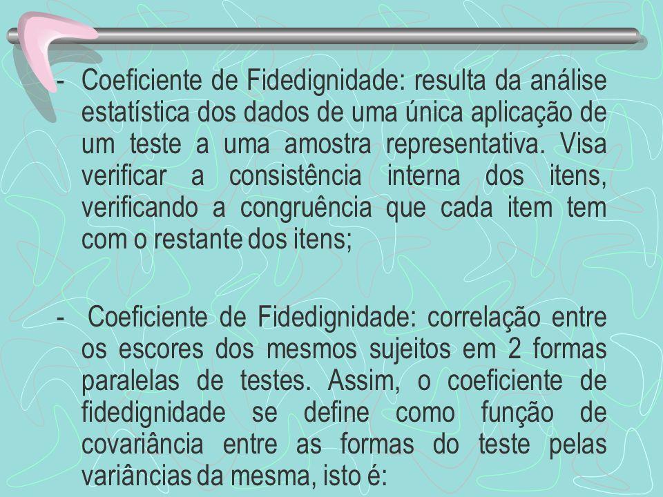 -Coeficiente de Fidedignidade: resulta da análise estatística dos dados de uma única aplicação de um teste a uma amostra representativa. Visa verifica
