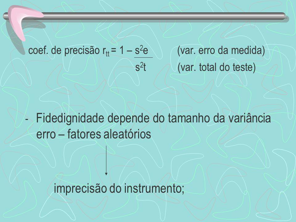 coef. de precisão r tt = 1 – s 2 e (var. erro da medida) s 2 t (var. total do teste) - Fidedignidade depende do tamanho da variância erro – fatores al