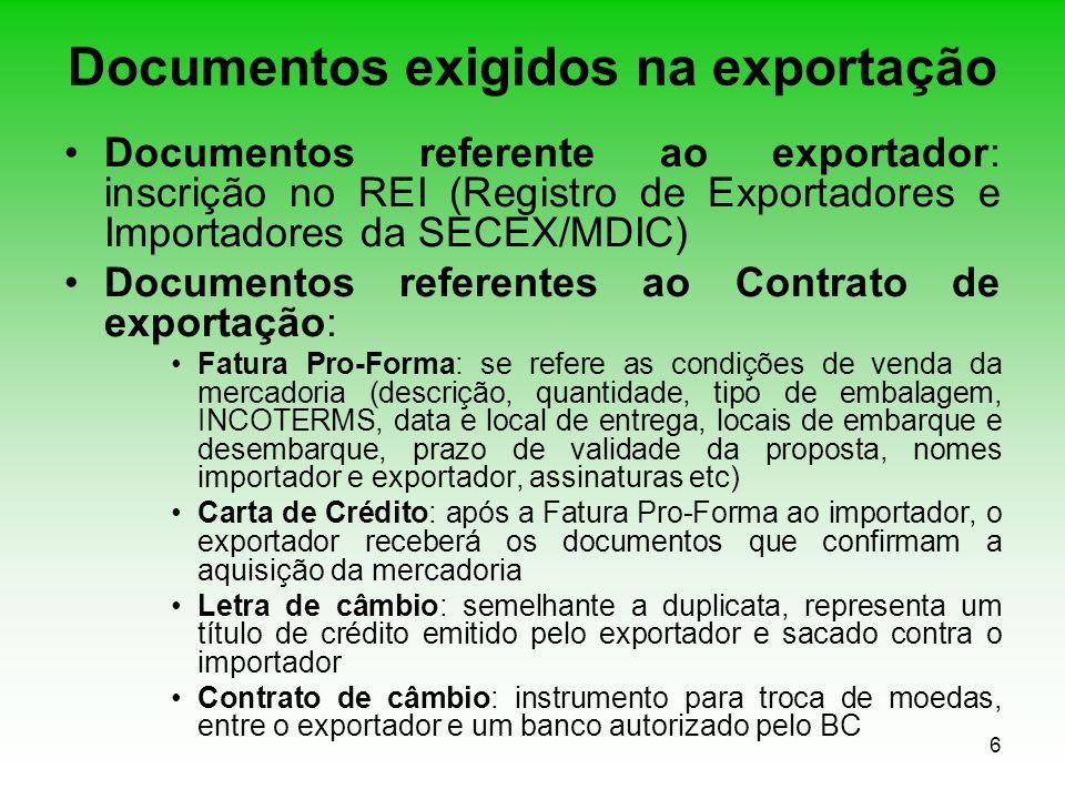 7 Documentos exigidos na exportação Registro de exportação (RE): informações de natureza comercial, financeira, cambial e fiscal que caracteriza a operação de exportação de uma mercadoria e seu enquadramento legal Registro de Operações de Crédito (RC): informações cambiais e financeira referente a exportação com prazo de pagamento superior a 180 dias, contados a partir do embarque Registro de venda (RV): produtos negociados em bolsa internacional de mercadorias ou de produtos primários (commodities) Nota Fiscal (NF): documento que acompanha a mercadoria desde a saída até o destino final