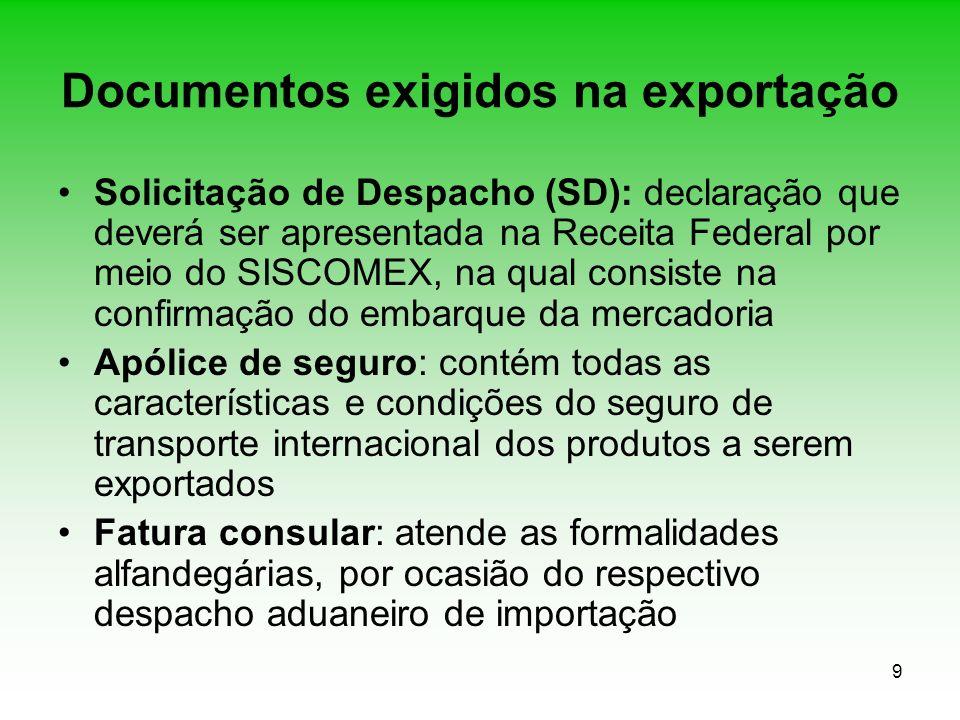 9 Documentos exigidos na exportação Solicitação de Despacho (SD): declaração que deverá ser apresentada na Receita Federal por meio do SISCOMEX, na qu