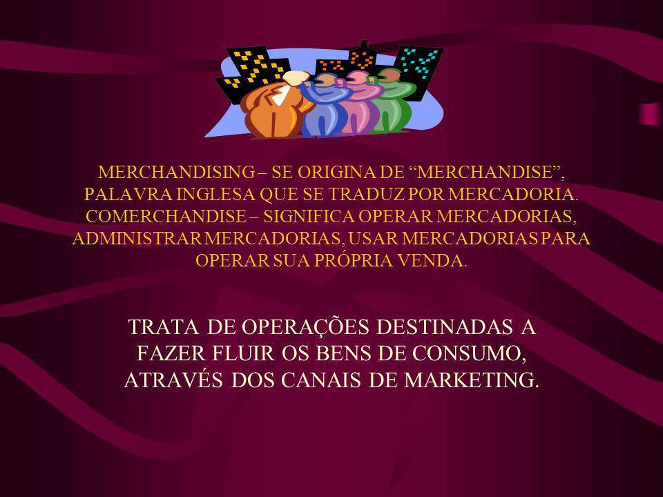 MERCHANDISING – SE ORIGINA DE MERCHANDISE, PALAVRA INGLESA QUE SE TRADUZ POR MERCADORIA. COMERCHANDISE – SIGNIFICA OPERAR MERCADORIAS, ADMINISTRAR MER
