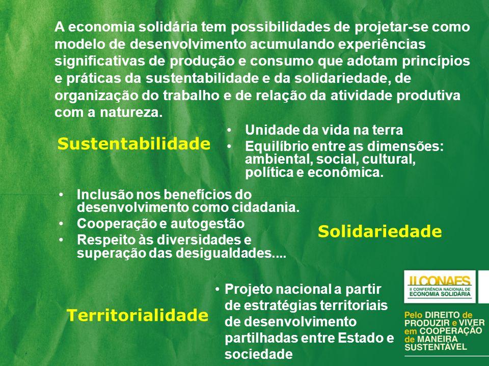 A economia solidária tem possibilidades de projetar-se como modelo de desenvolvimento acumulando experiências significativas de produção e consumo que adotam princípios e práticas da sustentabilidade e da solidariedade, de organização do trabalho e de relação da atividade produtiva com a natureza.