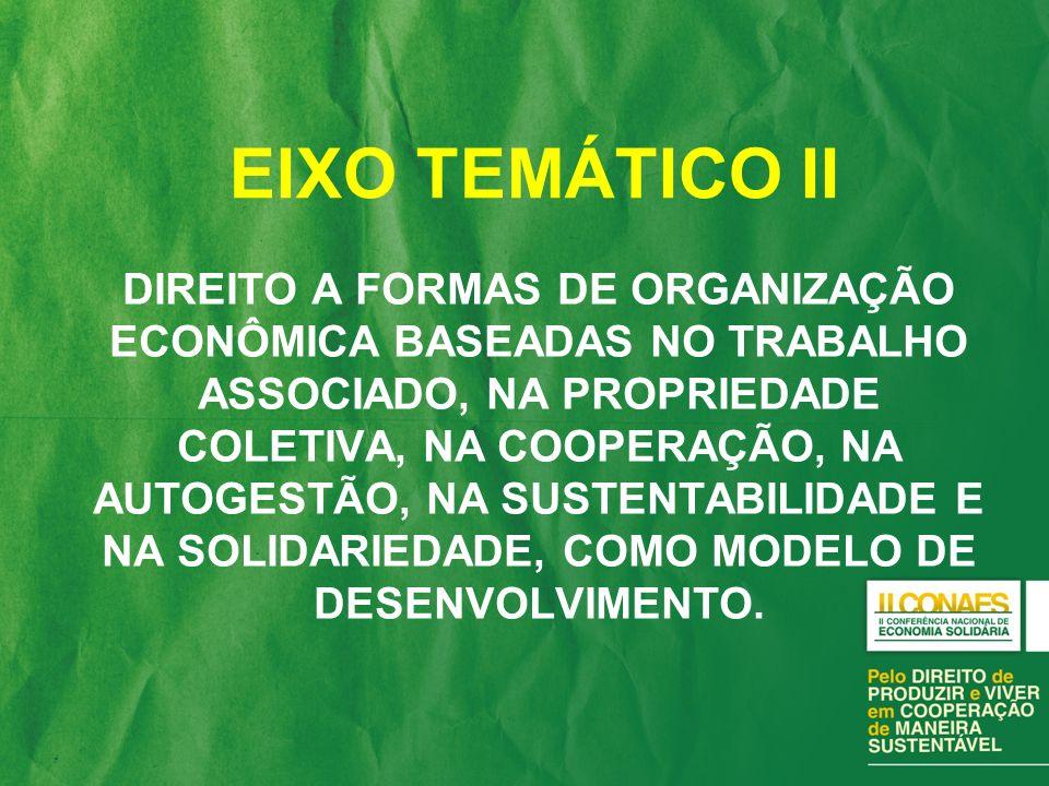 EIXO TEMÁTICO II DIREITO A FORMAS DE ORGANIZAÇÃO ECONÔMICA BASEADAS NO TRABALHO ASSOCIADO, NA PROPRIEDADE COLETIVA, NA COOPERAÇÃO, NA AUTOGESTÃO, NA S