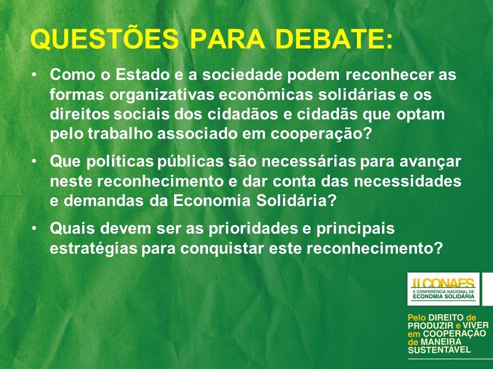 QUESTÕES PARA DEBATE: Como o Estado e a sociedade podem reconhecer as formas organizativas econômicas solidárias e os direitos sociais dos cidadãos e cidadãs que optam pelo trabalho associado em cooperação.