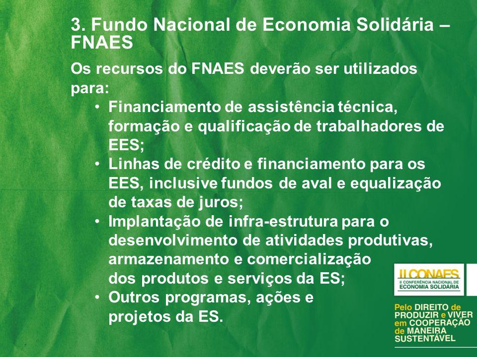 3. Fundo Nacional de Economia Solidária – FNAES Os recursos do FNAES deverão ser utilizados para: Financiamento de assistência técnica, formação e qua