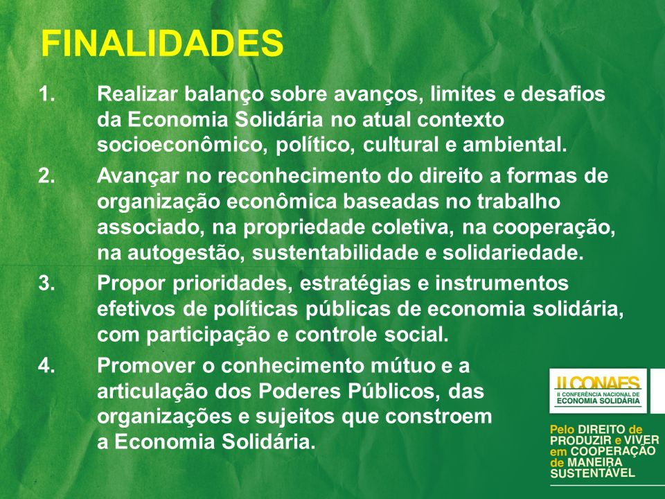 1.Realizar balanço sobre avanços, limites e desafios da Economia Solidária no atual contexto socioeconômico, político, cultural e ambiental. 2.Avançar