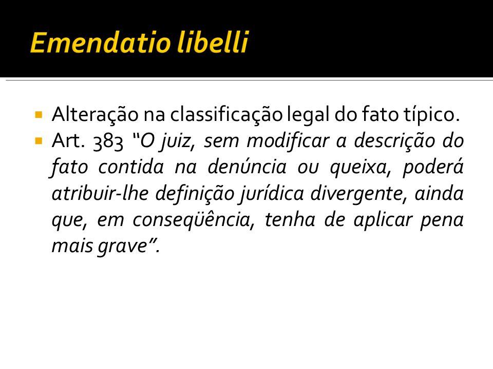 Alteração na classificação legal do fato típico. Art. 383 O juiz, sem modificar a descrição do fato contida na denúncia ou queixa, poderá atribuir-lhe