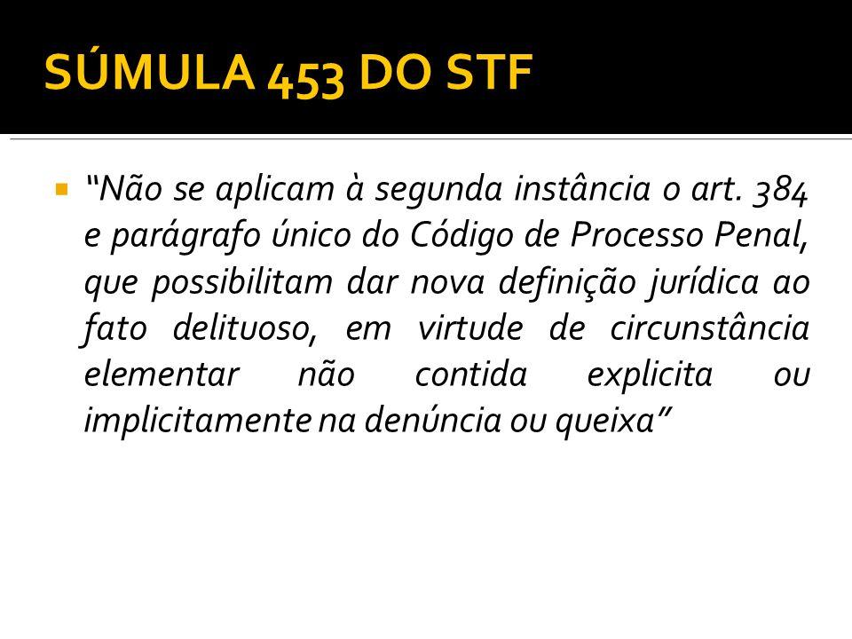 SÚMULA 453 DO STF Não se aplicam à segunda instância o art. 384 e parágrafo único do Código de Processo Penal, que possibilitam dar nova definição jur