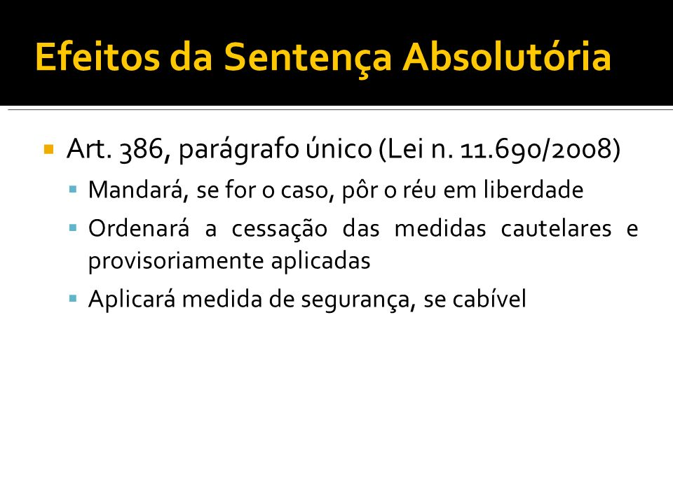 Efeitos da Sentença Absolutória Art. 386, parágrafo único (Lei n. 11.690/2008) Mandará, se for o caso, pôr o réu em liberdade Ordenará a cessação das