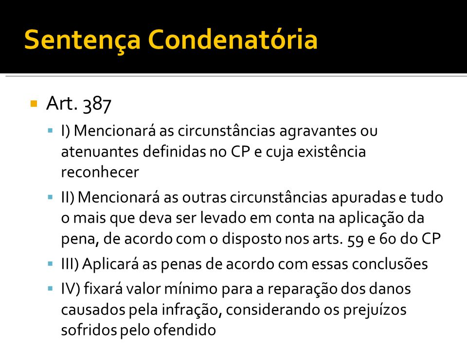 Sentença Condenatória Art. 387 I) Mencionará as circunstâncias agravantes ou atenuantes definidas no CP e cuja existência reconhecer II) Mencionará as