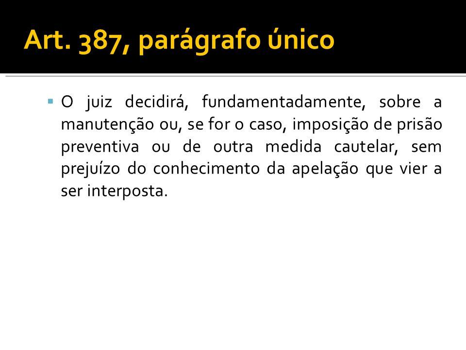 Art. 387, parágrafo único O juiz decidirá, fundamentadamente, sobre a manutenção ou, se for o caso, imposição de prisão preventiva ou de outra medida
