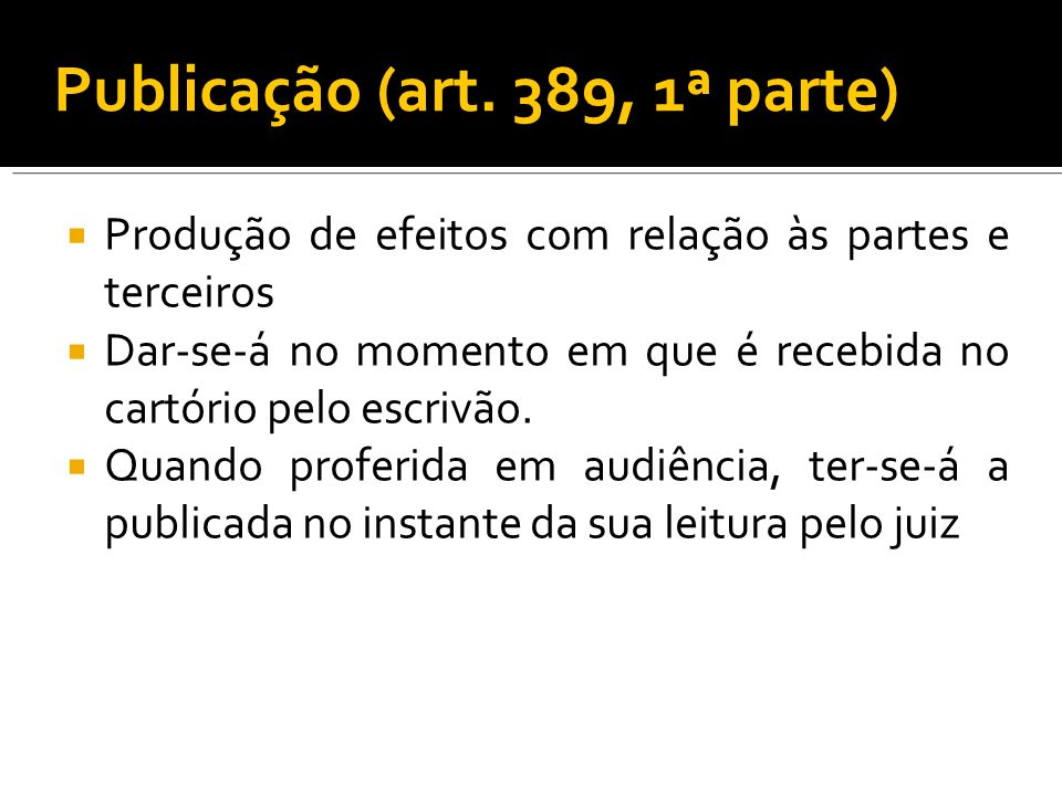 Publicação (art. 389, 1ª parte) Produção de efeitos com relação às partes e terceiros Dar-se-á no momento em que é recebida no cartório pelo escrivão.