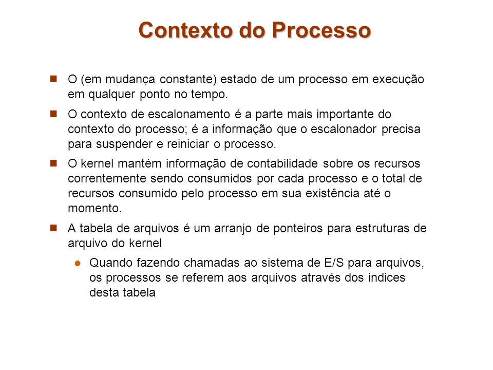 Contexto do Processo O (em mudança constante) estado de um processo em execução em qualquer ponto no tempo. O contexto de escalonamento é a parte mais